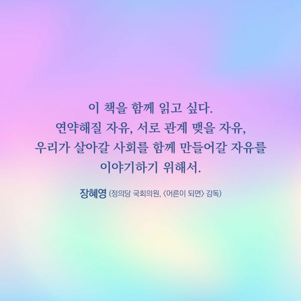 이 책을 함께 읽고 싶다. 연약해질 자유, 서로 관계 맺을 자유, 우리가 살아갈 사회를 함께 만들어갈 자유를 이야기하기 위해서. _장혜영 (정의당 국회의원, <어른이 되면> 감독)