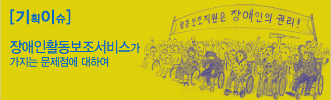 기획이슈 : 장애인활동보조서비스가 가지는 문제점에 대하여